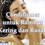 Conditioner untuk Rambut Kering dan Rusak, Begini Tips Menggunakannya!